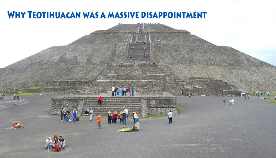 Things to See and Do in Mexico City (Part 2) – And why Teotihuacan was a massive disappointment
